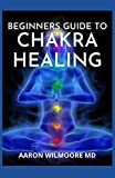 BEGINNERS GUIDE TO CHAKRA HEALING: A Complete Guide To Balancing and Healing your Body with Chakra Healing