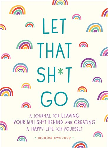Let That Sh*t Go: A Journal for Leaving Your Bullsh*t Behind...