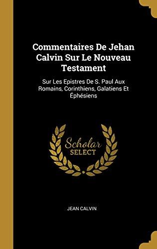 Commentaires de Jehan Calvin Sur Le Nouveau Testament: Sur Les Epistres de S. Paul Aux Romains, Corinthiens, Galatiens Et Éphésiens