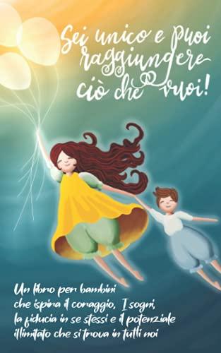 Sei unico e puoi raggiungere ci che vuoi!: Un libro per bambini che ispira il coraggio, i sogni, la fiducia in se stessi e il potenziale illimitato ... in tutti noi (regalo per ragazze e ragazzi)