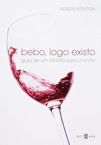 Bebo, Logo Existo: Guia de um Filósofo Para o Vinho