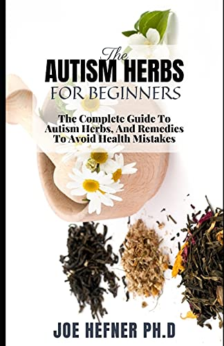 THE AUTISM HERBS FOR BEGINNERS: The Complete Guide To Autism...