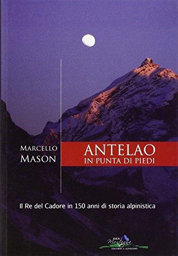 Antelao in punta di piedi. Il re del Cadore in 150 anni di storia alpinistica