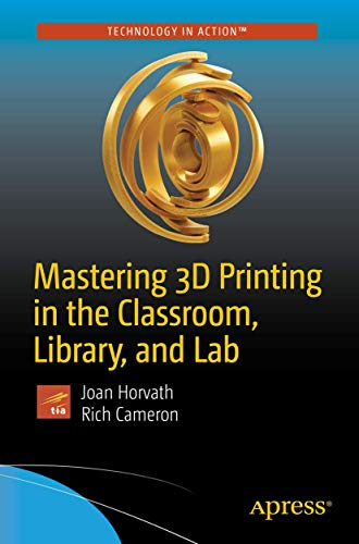 Mastering 3D Printing in the Classroom, Library, and Lab [Lingua inglese]
