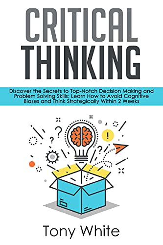 Critical Thinking: Discover the Secrets to Top-Notch...