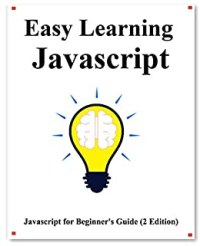 Easy Learning Javascript (2 Edition): Javascript for Beginner's Guide Learn Easy and Fast