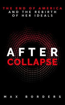 After Collapse: The End of America and the Rebirth of Her Ideals by [Max Borders]