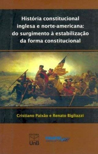 História Constitucional Inglesa e Norte-Americana. Do Surgimento a Estabilização da Forma Constitucional