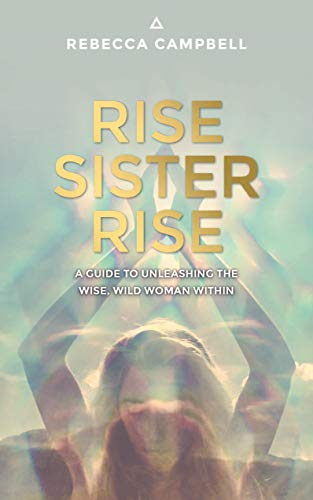 Rise Sister Rise: A Guide to Unleashing the Wise, Wild Woman...