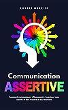 COMMUNICATION ASSERTIVE: Comment communiquer efficacement, s'exprimer sans crainte et...