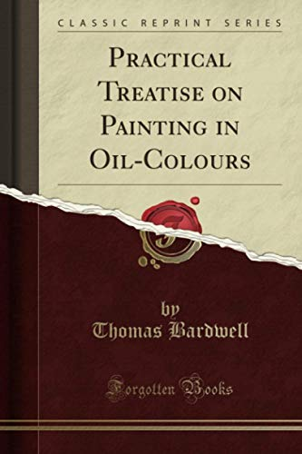 Practical Treatise on Painting in Oil-Colours (Classic...