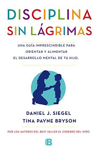 Disciplina sin lágrimas: Una guía imprescindible para orientar y alimentar el desarrollo mental de tu hijo (No ficción)