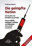 Die geimpfte Nation: Wie Impfen der Bevölkerung schadet Warum ADHS, Autismus, Asthma und Allergien dramatisch zunehmen