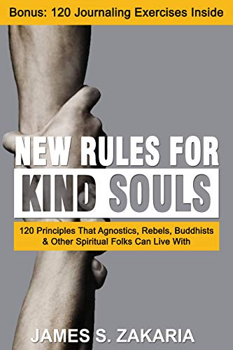 New Rules For Kind Souls: 120 Principles That Agnostics, Rebels, Buddhists & Other Spiritual Folks Can Live With (Rules For The Rebellious) by [James  Zakaria]
