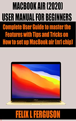 MACBOOK AIR (2020) USER MANUAL FOR BEGINNERS: Complete User Guide to master the Features with Tips and Tricks on How to set up MacBook air (m1 chip) (English Edition)