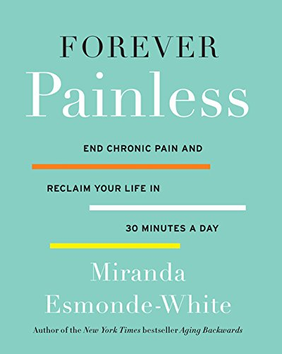 Forever Painless: End Chronic Pain and Reclaim Your Life in 30 Minutes a Day (Aging Backwards)