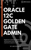 Oracle 12c golden gate administration: beginners to advance golden gate administration with two real-time hybrid replication projects inside (english edition)