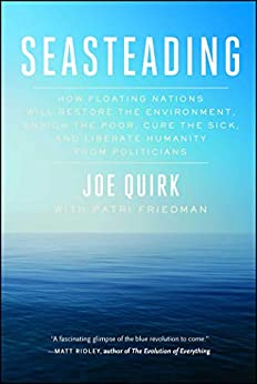 Seasteading: How Floating Nations Will Restore the Environment, Enrich the Poor, Cure the Sick, and Liberate Humanity from Politicians by [Joe Quirk]