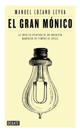 El gran Mónico: La insólita aventura de un ingeniero manchego en tiempos de crisis de [Manuel Lozano Leyva]
