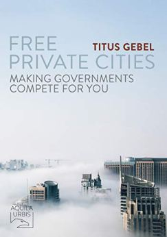 Free Private Cities: Making Governments Compete For You by [Titus Gebel]