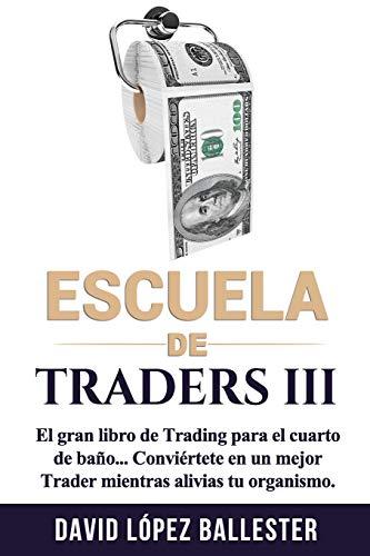 Escuela de Traders III: El gran libro de Trading para el cuarto de baño. Conviértete en un mejor T