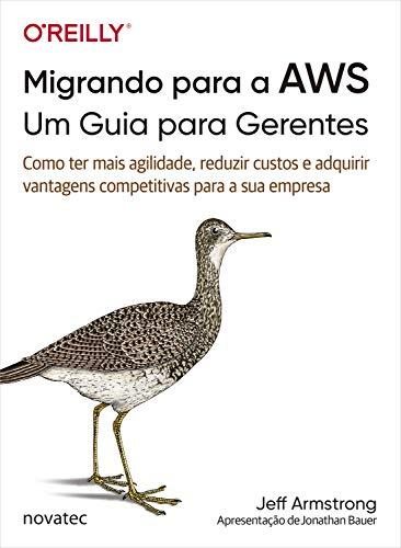 Migrando para a AWS: Um Guia para Gerentes: Como ter mais agilidade, reduzir custos e adquirir vantagens competitivas para a sua empresa