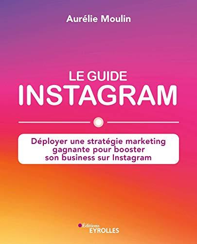Le guide Instagram : déployer une stratégie marketing gagnante pour booster son business sur Instagram