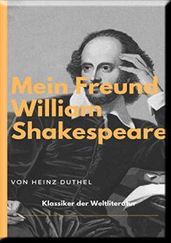 MEIN FREUND WILLIAM SHAKESPEARE - LEBEN UND WERK:: WILLIAM SHAKESPEARE WAR ER. ODER WAR ER ES NICHT? von [Heinz Duthel]