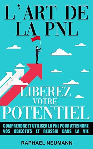 L'Art de la PNL : Libérez Votre Potentiel: Comprendre et utiliser la PNL pour atteindre vos objectifs et réussir dans la vie | Livre de développement ... à gérer le stress, les émotions et plus !!
