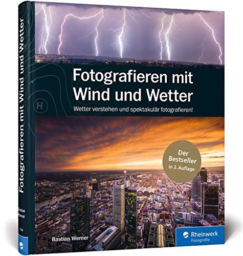 Fotografieren mit Wind und Wetter: Wetter verstehen und spektakulär fotografieren – Neuauflage 2019