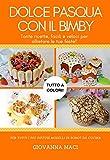 DOLCE PASQUA CON IL BIMBY: Tante ricette facili, veloci e colorate per allietare le tue feste! (Ricette con il Bimby)