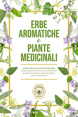 Erbe aromatiche e Piante medicinali : Guida pratica di fitoterapia, incluse ricette erboristiche con l'obiettivo di guarigione naturale e salute quotidiana anche in gravidanza