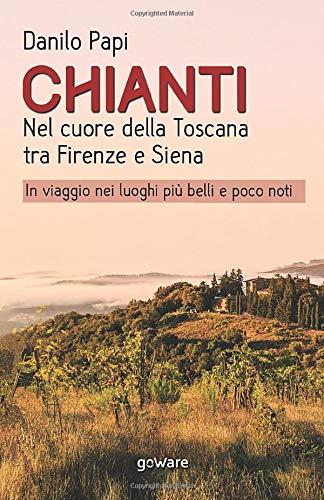 Chianti. Nel cuore della Toscana tra Firenze e Siena. In viaggio nei luoghi pi belli e poco noti