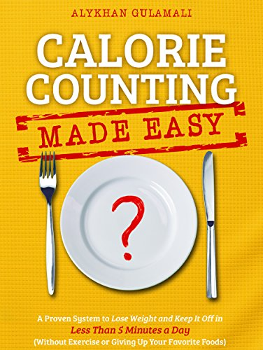 Calorie Counting Made Easy: A Proven System to Lose Weight and Keep It Off in Less Than 5 Minutes a Day (Without Exercise or Giving Up Your Favorite Foods) 1