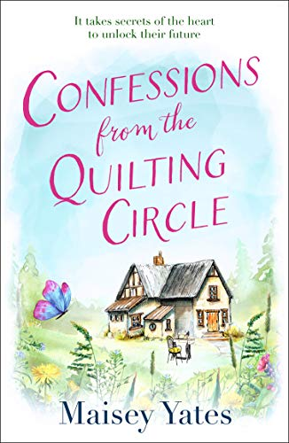 Confessions From The Quilting Circle: The heartwarming, feel-good romance of 2021 of family secrets and finding your happy ever after. Perfect for fans of Veronica Henry and Robyn Carr's Virgin River by [Maisey Yates]