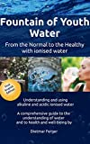 Fountain of Youth Water  from the Normal to the Healthy: Understanding and using alkaline and acidic ionised water - A comprehensive guide to the understanding of water and to health and well-being