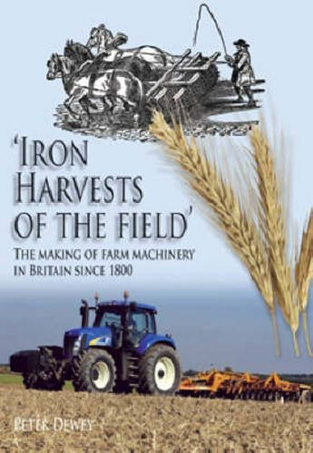 Iron Harvests of the Field: The Making of Farm Machinery in Britain Since 1800