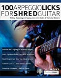 100 Arpeggio Licks for Shred Guitar: Picking, Sweeping and Tapping Licks in the Styles of The Guitar Masters (Rock Guitar Arpeggio Licks)