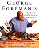 George Foreman's Big Book Of Grilling Barbecue And Rotisserie: More than 75 Recipes for Family and Friends