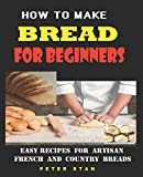 How To Make Bread For Beginners: Easy Recipes For Artisan, French And Country Breads