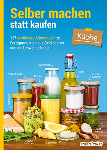 Selber machen statt kaufen – Küche: 137 gesündere Alternativen zu Fertigprodukten, die Geld...
