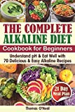 The Complete Alkaline Diet Cookbook for Beginners: Understand pH & Eat Well with 70 Delicious & Easy Alkaline Recipes and a 21 Day Meal Plan (foods & diet for alkaline, alkaline reset cleanse book)