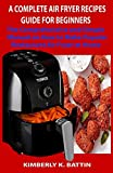 A COMPLETE AIR FRYER RECIPES GUIDE FOR BEGINNERS: The Comprehensive and Simple Manual on How to Make Popular Restaurant Air Fryer at Home