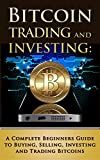 Bitcoin Trading and Investing: A Complete Beginners Guide to Buying, Selling, Investing and Trading Bitcoins (bitcoin, bitcoins, litecoin, litecoins, crypto-currency Book 2)
