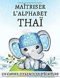Maîtriser l'Alphabet Thaï, un cahier d'exercises d'écriture: Perfectionnez vos...