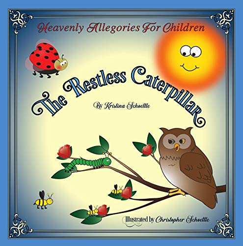 The Restless Caterpillar: Heavenly Allegories For Children by [Kristina Schoettle, Christopher Schoettle, Elizabeth Welch]