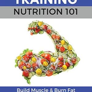 Strength Training Nutrition 101: Build Muscle & Burn Fat Easily...A Healthy Way Of Eating You Can Actually Maintain… 55