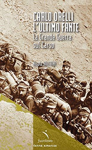 Carlo Orelli, lultimo fante. La Grande Guerra sul Carso
