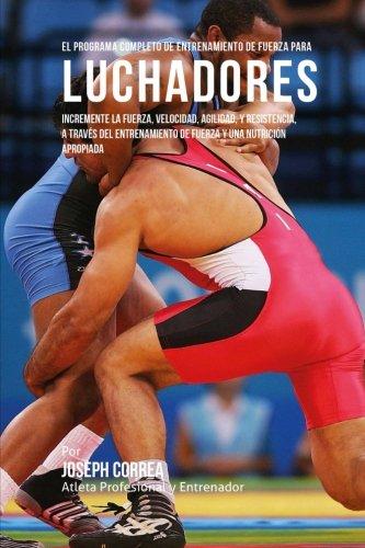 El Programa Completo de Entrenamiento de Fuerza para Luchadores: Incremente la fuerza, velocidad, ag