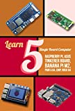 Learn 5 Single Board Computer: Rapberry, Asus Tinkerer Board, Banana PI M2, Pine A 64, Chip, Rock 64